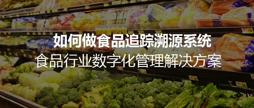 如何做食品追踪溯源系统,食品行业数字化管理解决方案