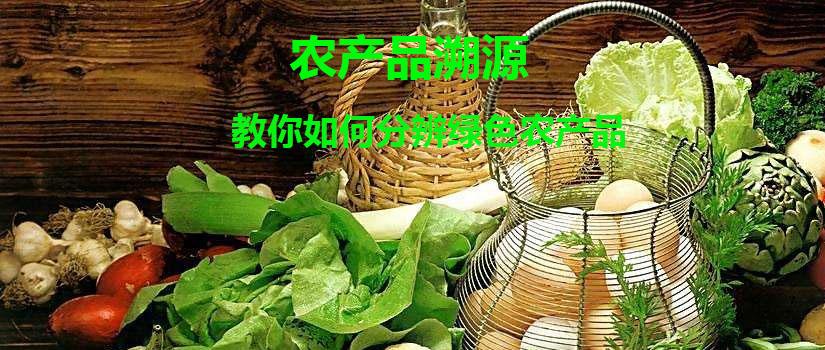 农产品如何做溯源 一招教你如何分辨绿色农产品